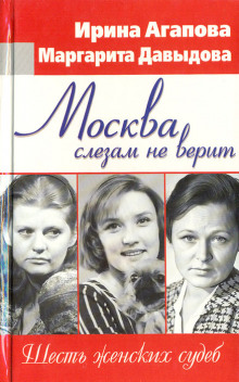 Москва слезам не верит, шесть женских судеб